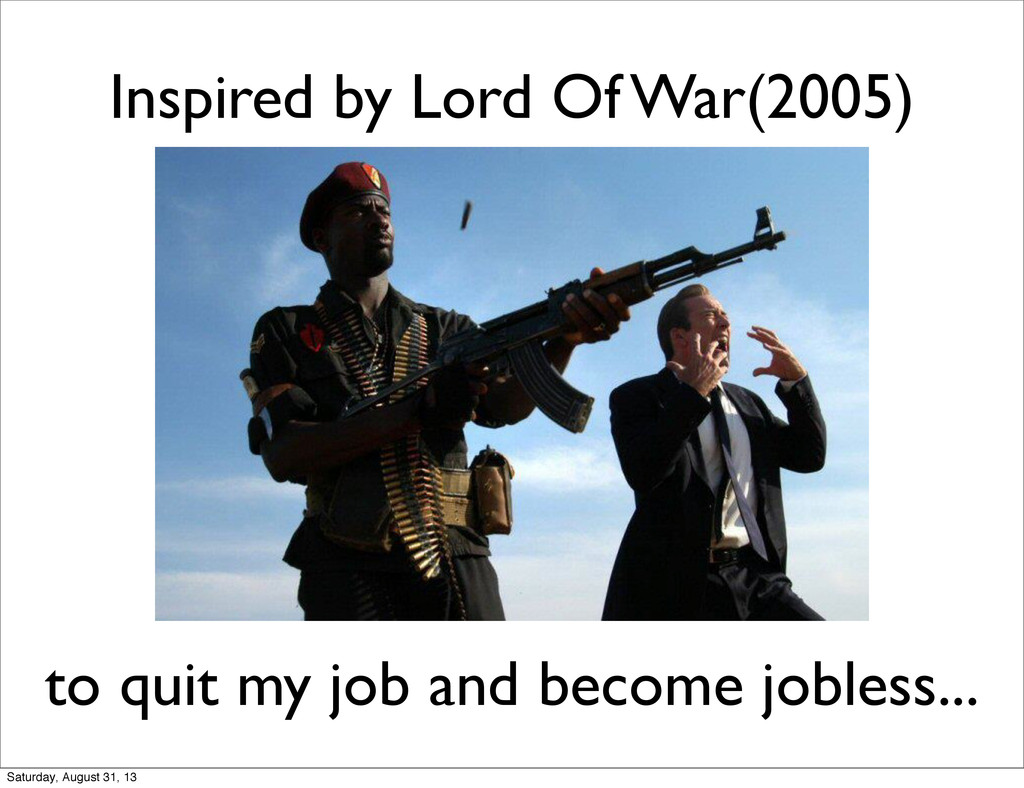 Inspired by Lord Of War(2005) to quit my job an...