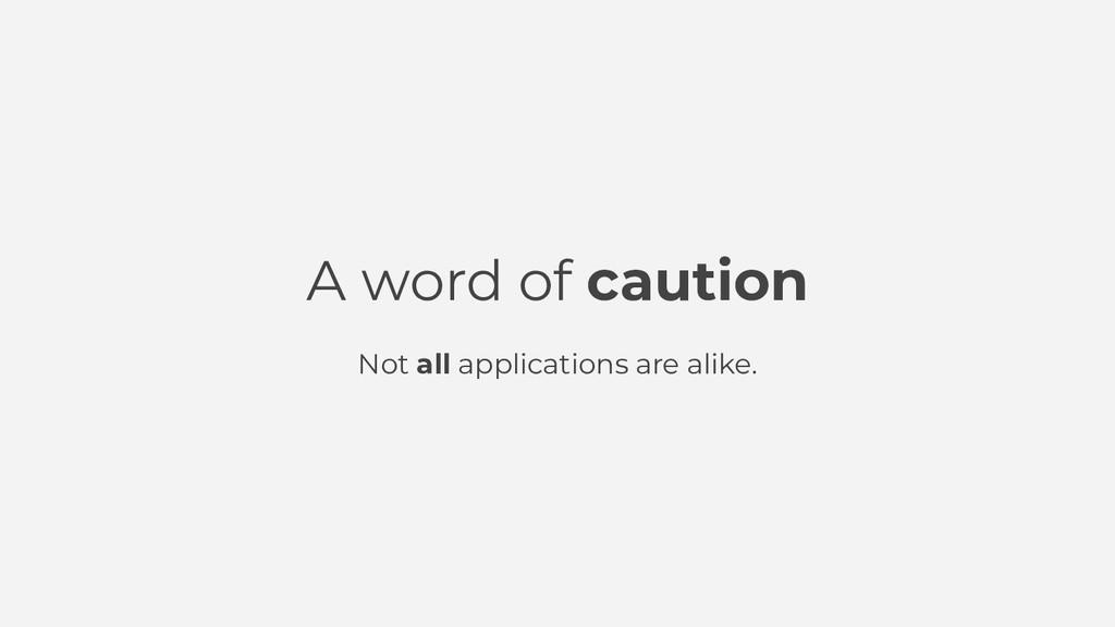 A word of caution Not all applications are alik...