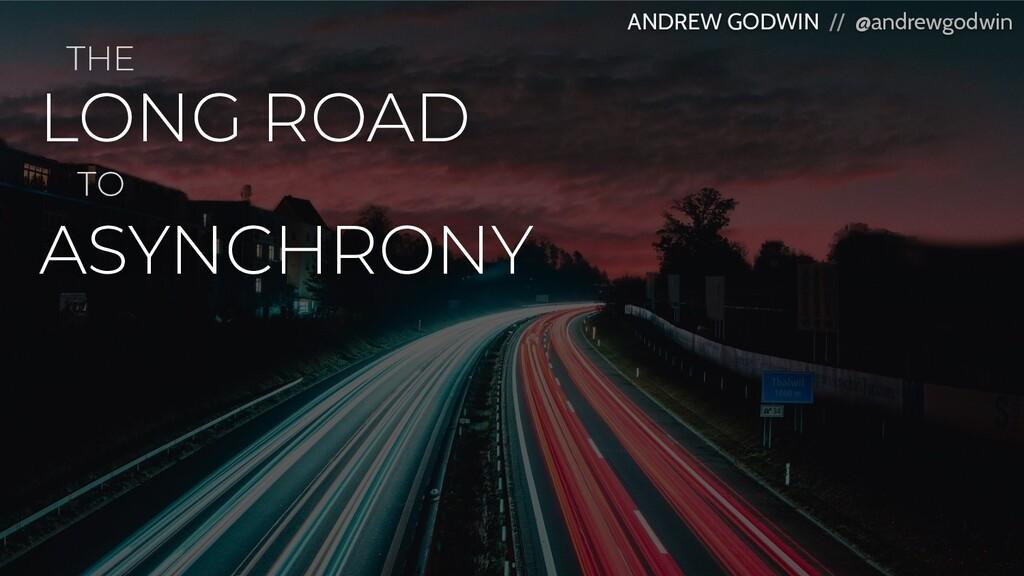 LONG ROAD ANDREW GODWIN // @andrewgodwin ASYNCH...