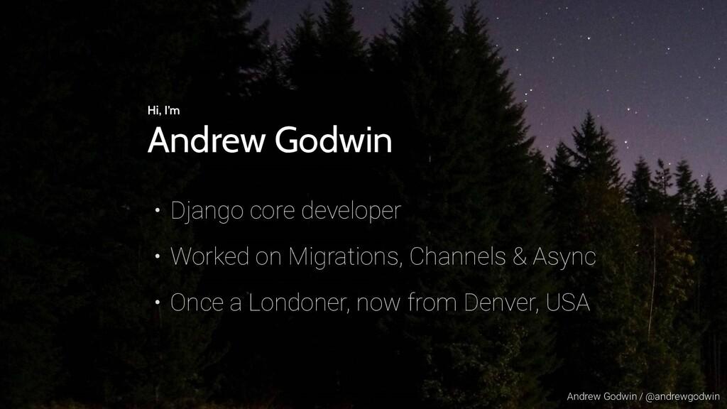 Andrew Godwin / @andrewgodwin Hi, I'm Andrew Go...