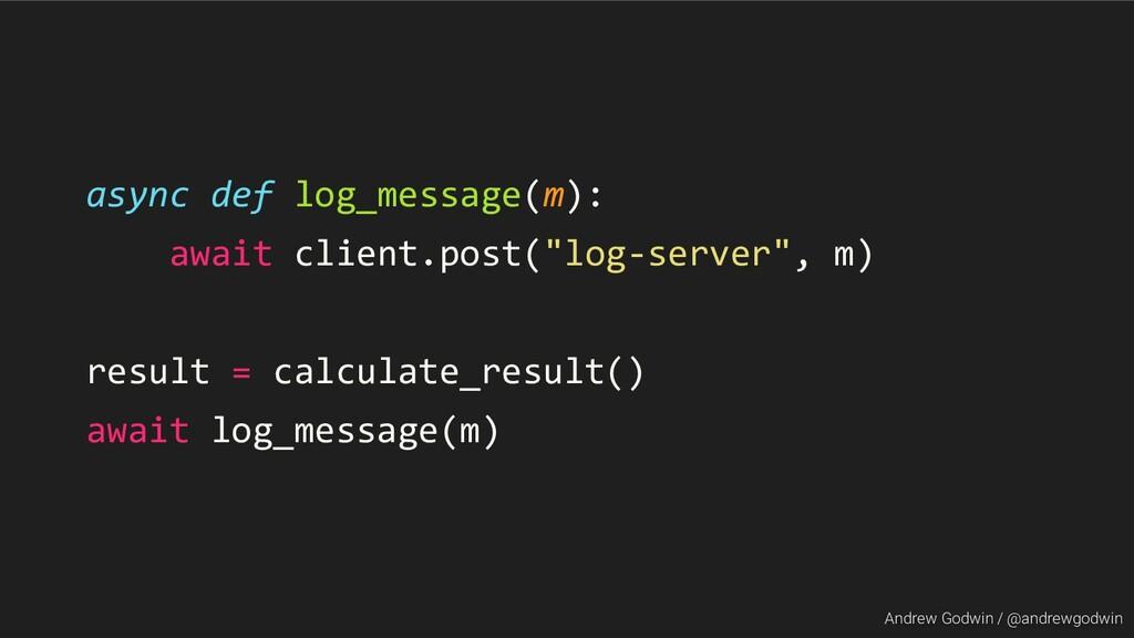 Andrew Godwin / @andrewgodwin async def log_mes...