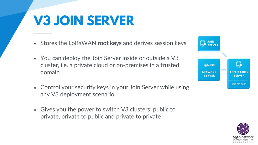 V3 JOIN SERVER • Stores the LoRaWAN root keys a...