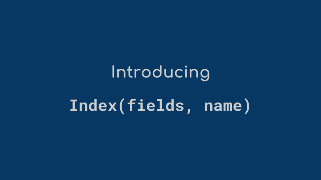Introducing Index(fields, name)