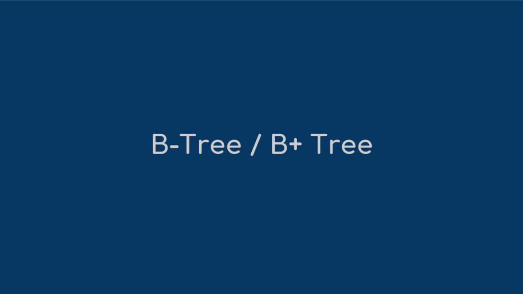 B-Tree / B+ Tree
