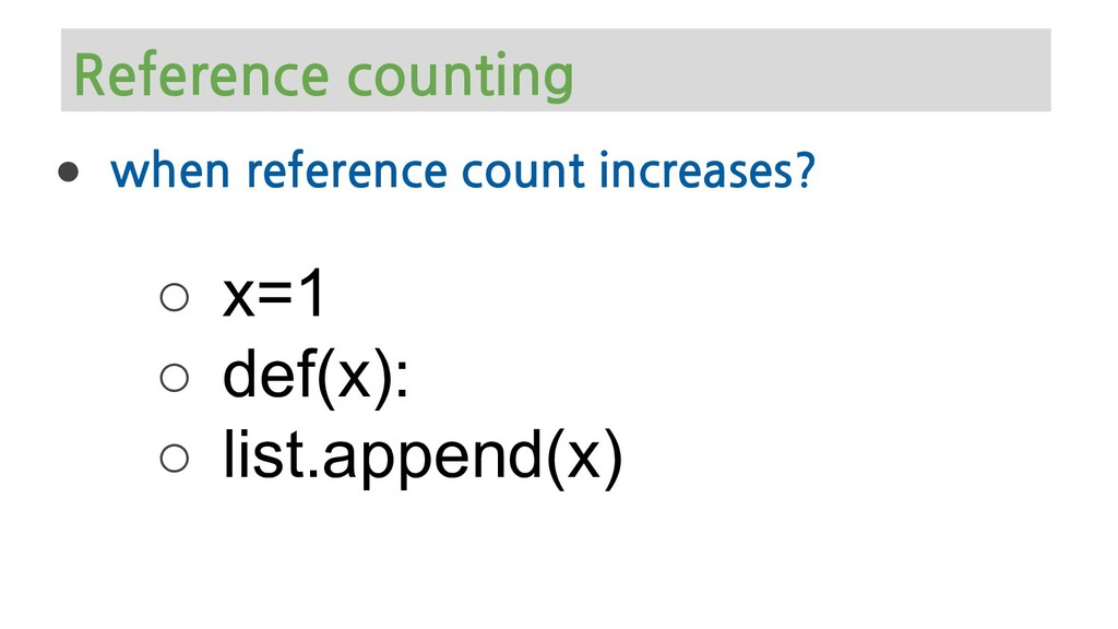 ● when reference count increases? ○ x=1 ○ def(x...