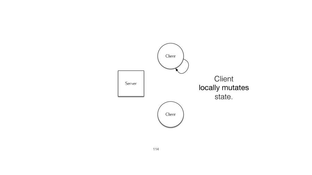 Server Client Client 114 Client locally mutates...