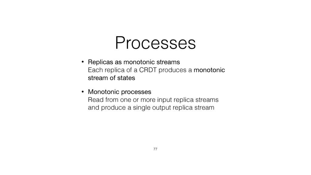 Processes • Replicas as monotonic streams Each...