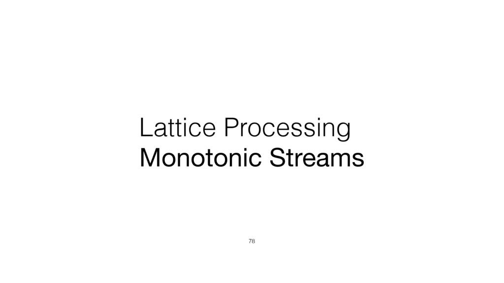 Lattice Processing Monotonic Streams 78