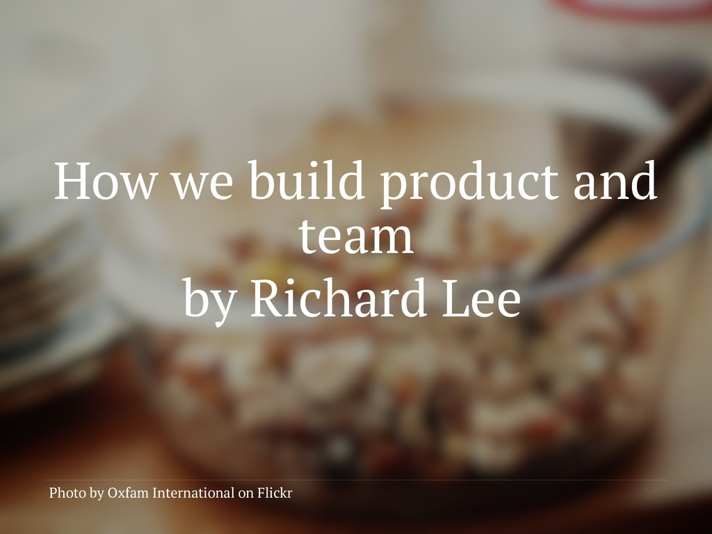 How we build product and team by Richard Lee Ph...