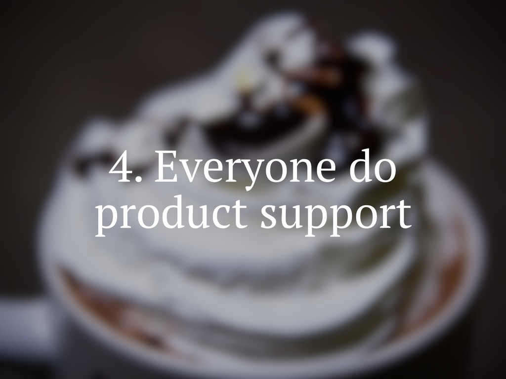 4. Everyone do product support