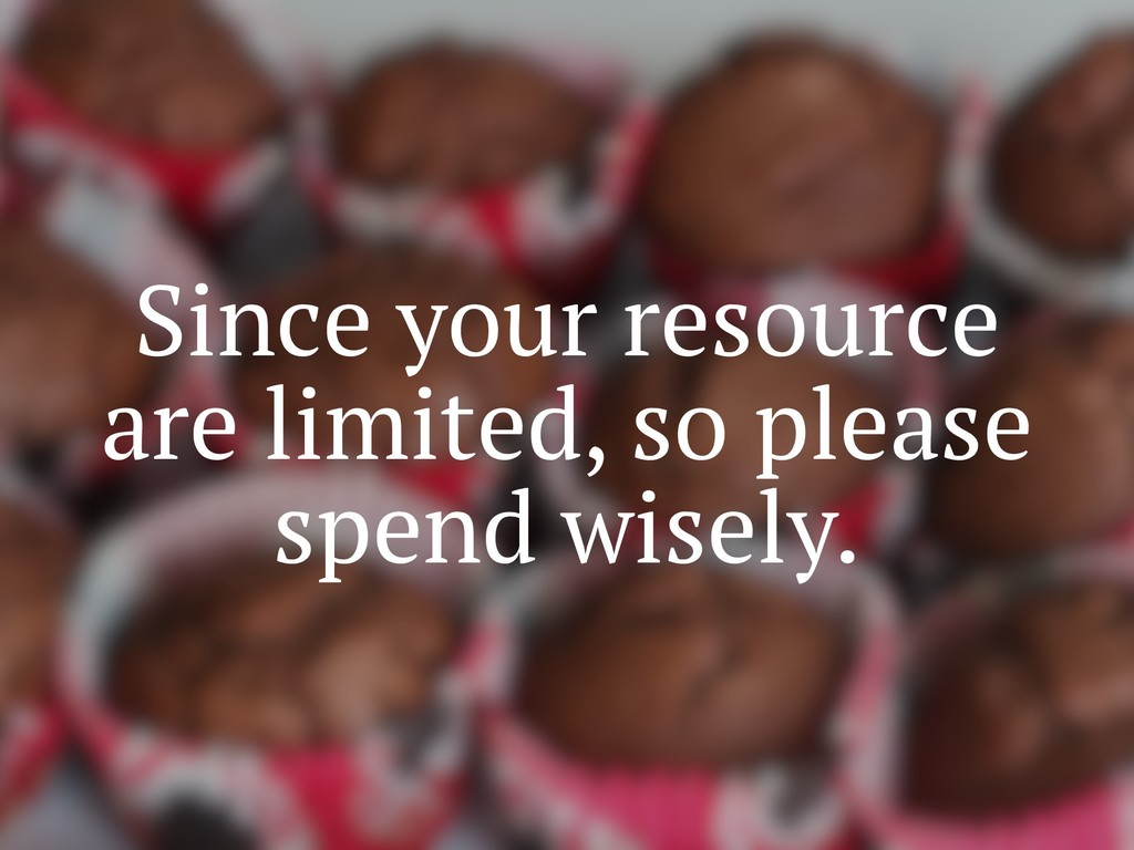 Since your resource are limited, so please spen...