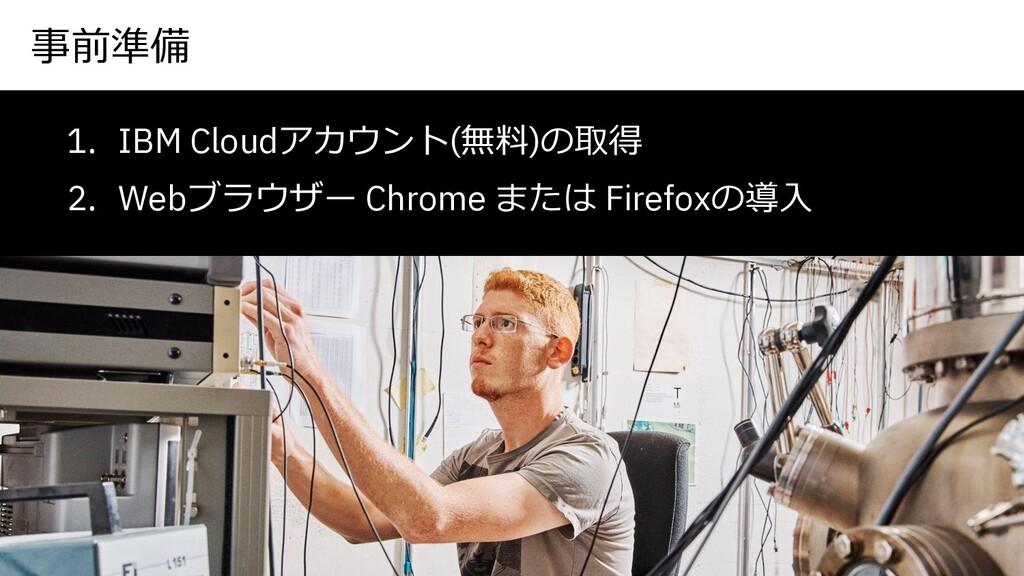 事前準備 1. IBM Cloudアカウント(無料)の取得 2. Webブラウザー Chrom...