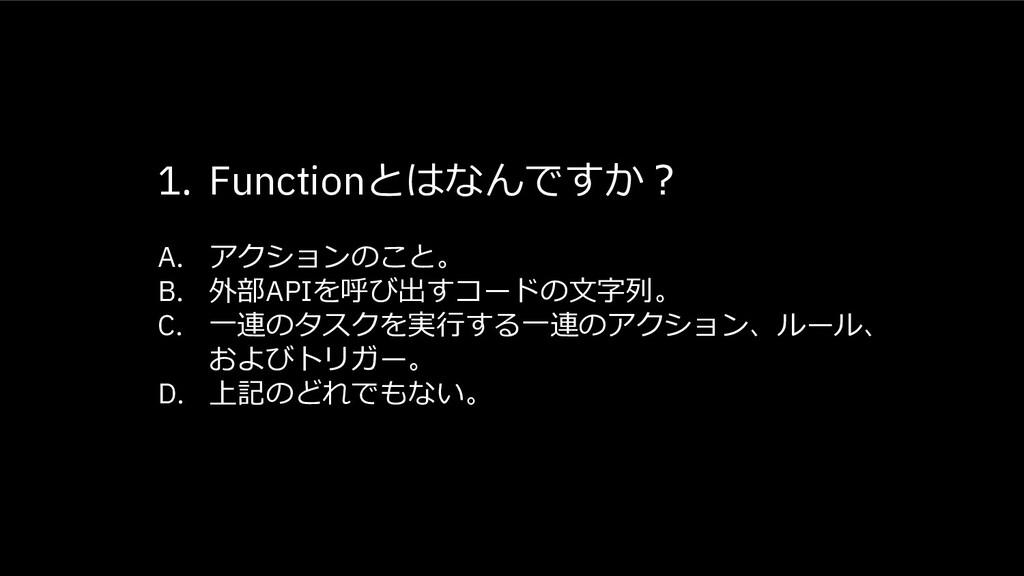 1. Functionとはなんですか︖ A. アクションのこと。 B. 外部APIを呼び出すコ...
