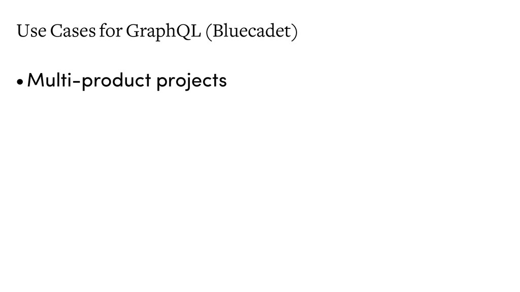 Use Cases for GraphQL (Bluecadet) •Multi-produc...