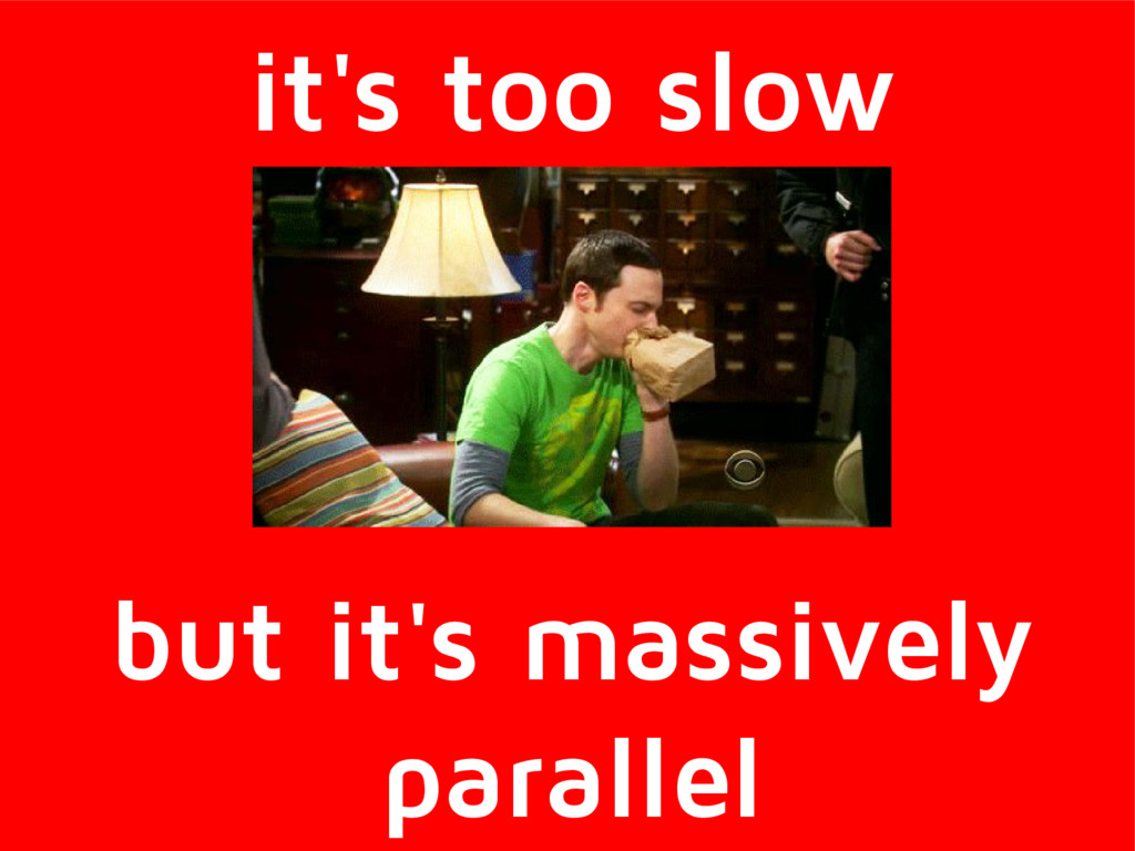 it's too slow but it's massively parallel