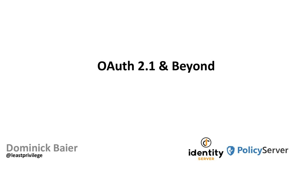 OAuth 2.1 & Beyond Dominick Baier @leastprivile...