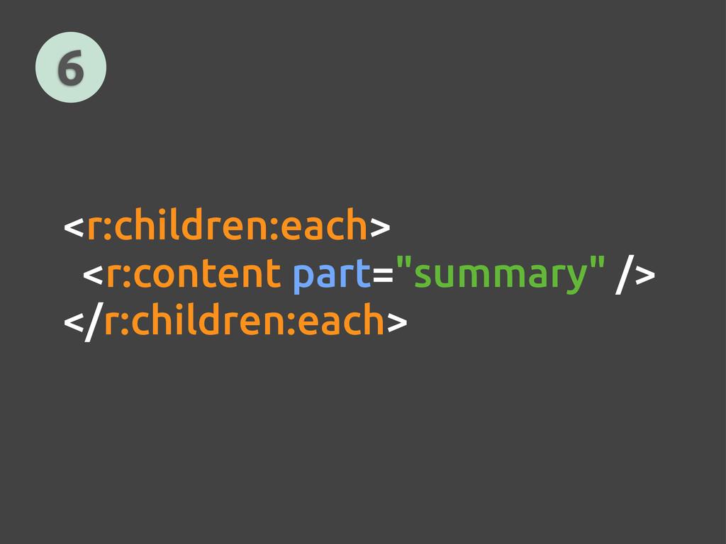 """6 <r:children:each> <r:content part=""""summary"""" /..."""