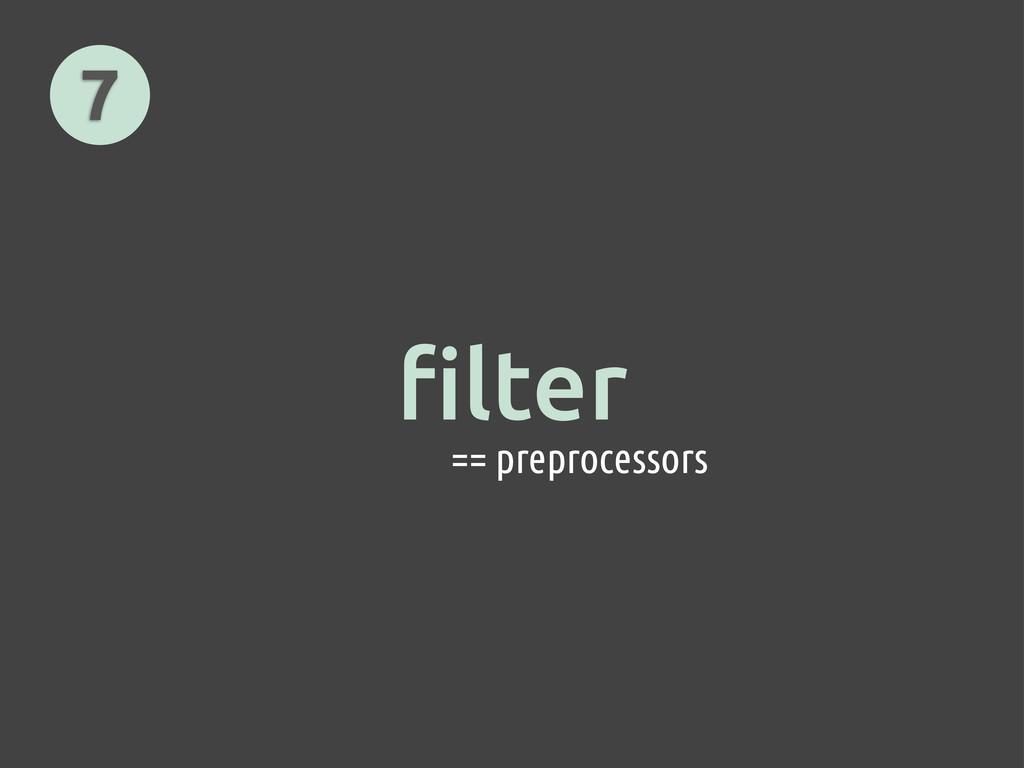 7 == preprocessors filter