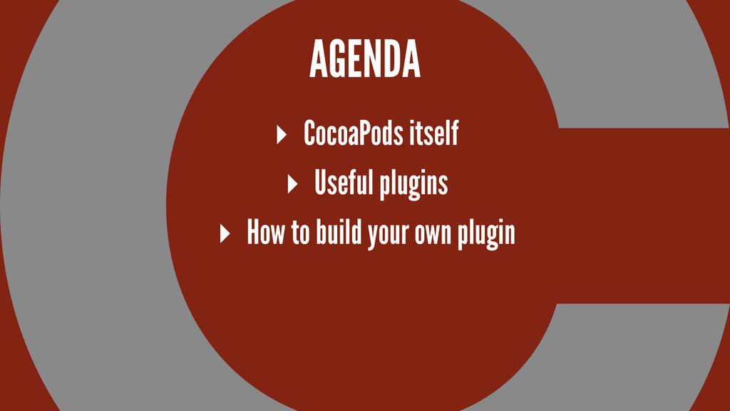 AGENDA ▸ CocoaPods itself ▸ Useful plugins ▸ Ho...