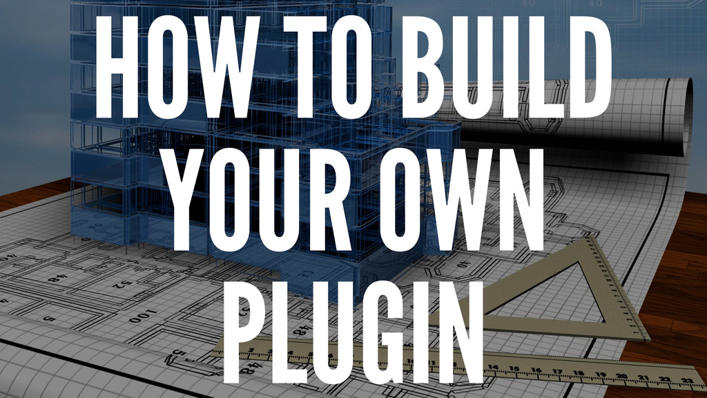HOW TO BUILD YOUR OWN PLUGIN
