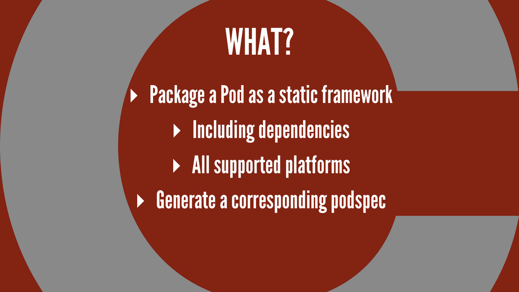 WHAT? ▸ Package a Pod as a static framework ▸ I...