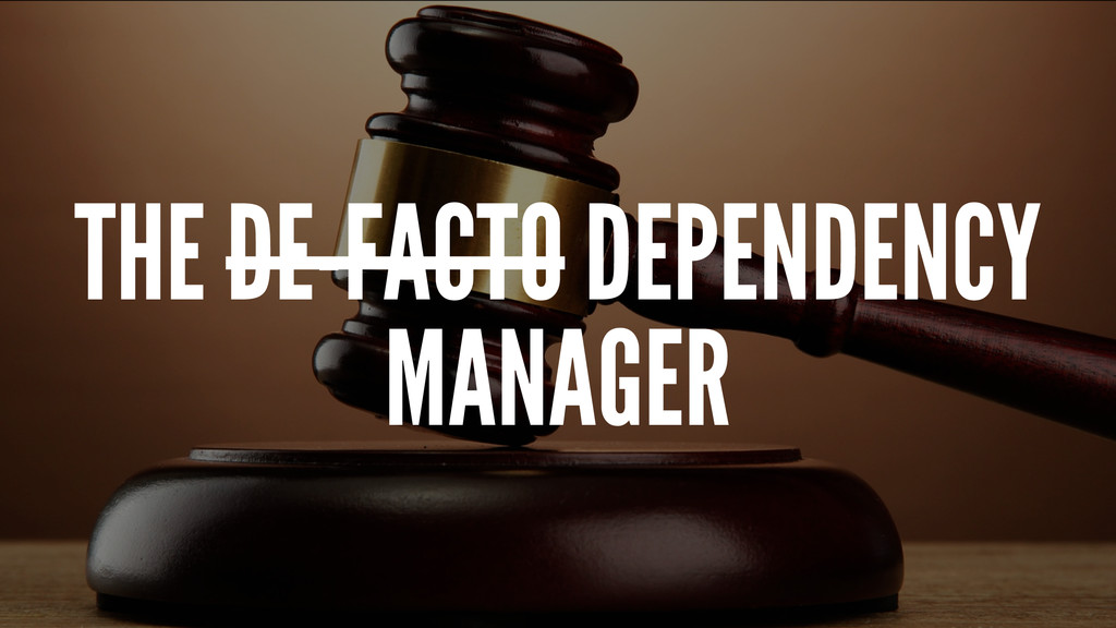 THE DE-FACTO DEPENDENCY MANAGER