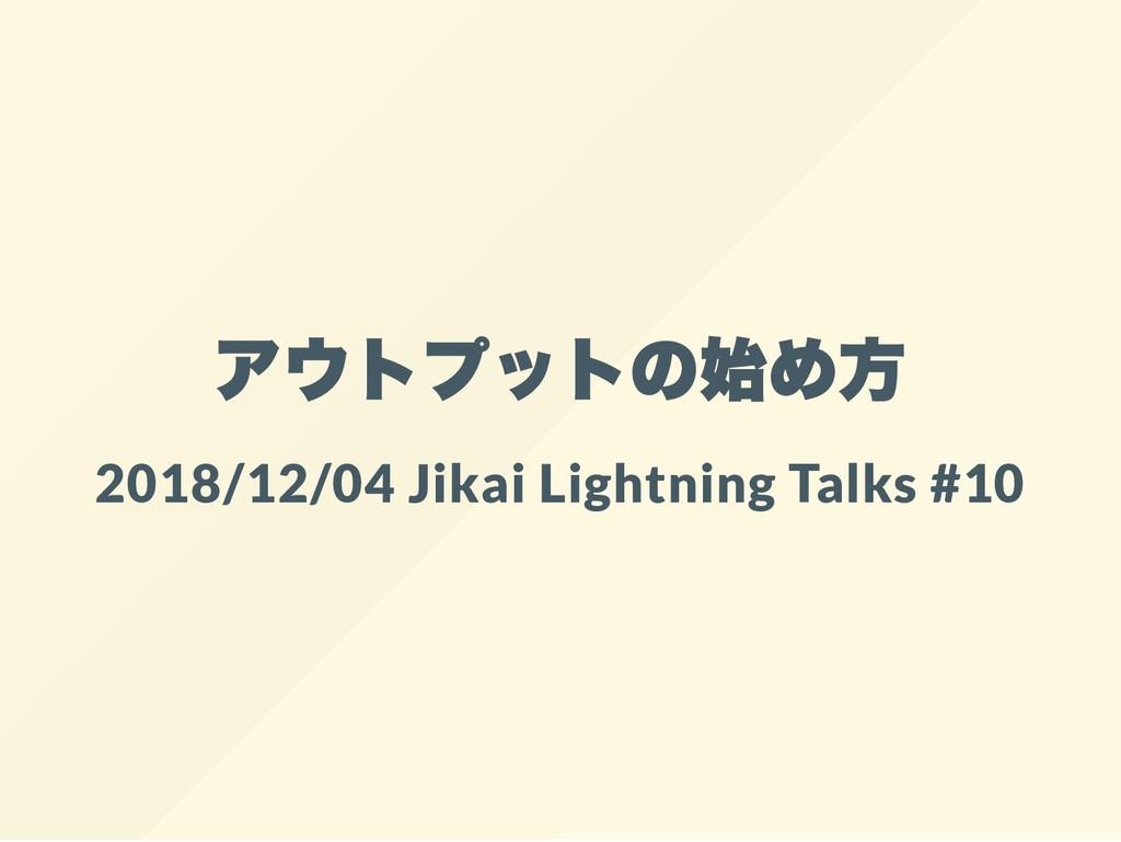 アウトプットの始め方 2018/12/04 Jikai Lightning Talks #10