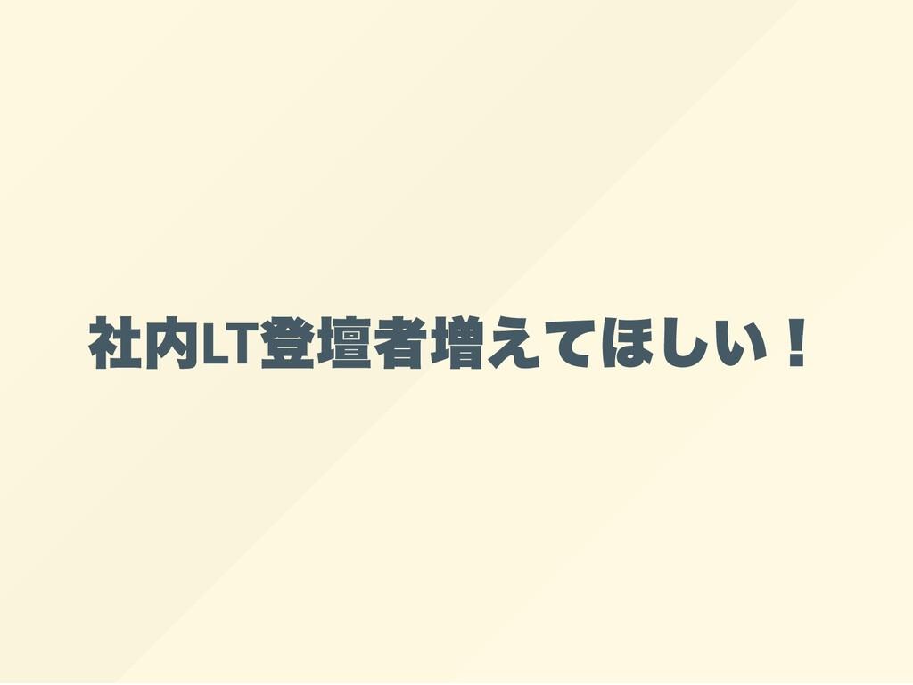 社内LT 登壇者増えてほしい!