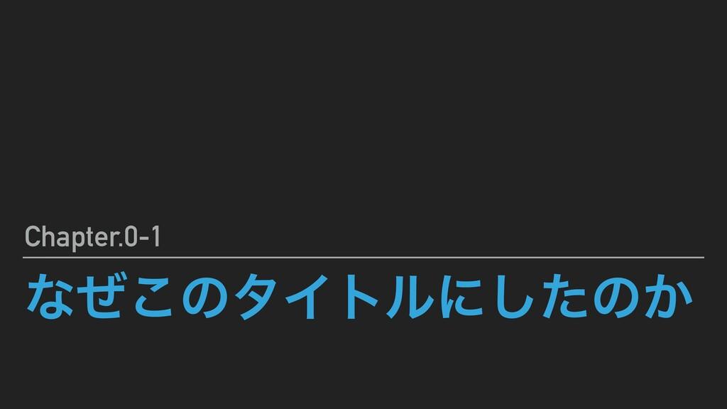 ͳͥ͜ͷλΠτϧʹͨ͠ͷ͔ Chapter.0-1