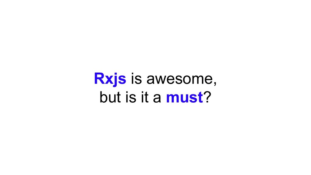 Rxjs is awesome, but is it a must?