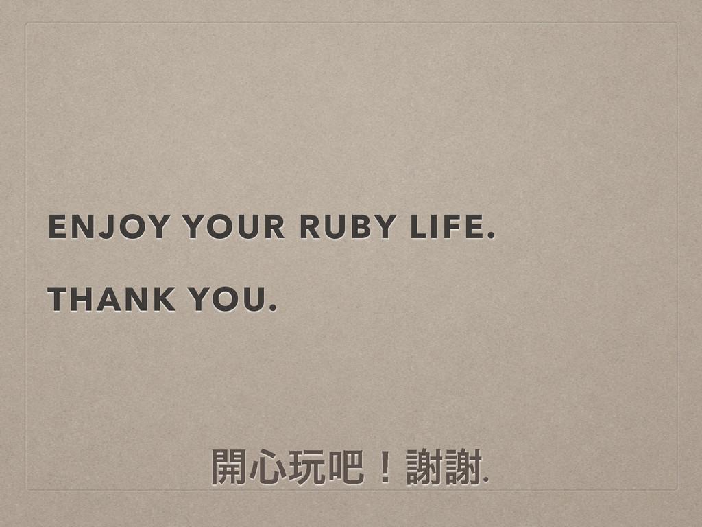 ENJOY YOUR RUBY LIFE. THANK YOU. ։৺㠧ʂँँ.ɹ