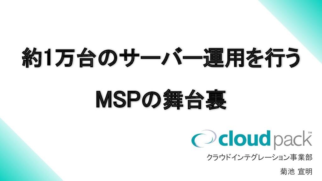 約1万台のサーバー運用を行う MSPの舞台裏 クラウドインテグレーション事業部 菊池 宣明
