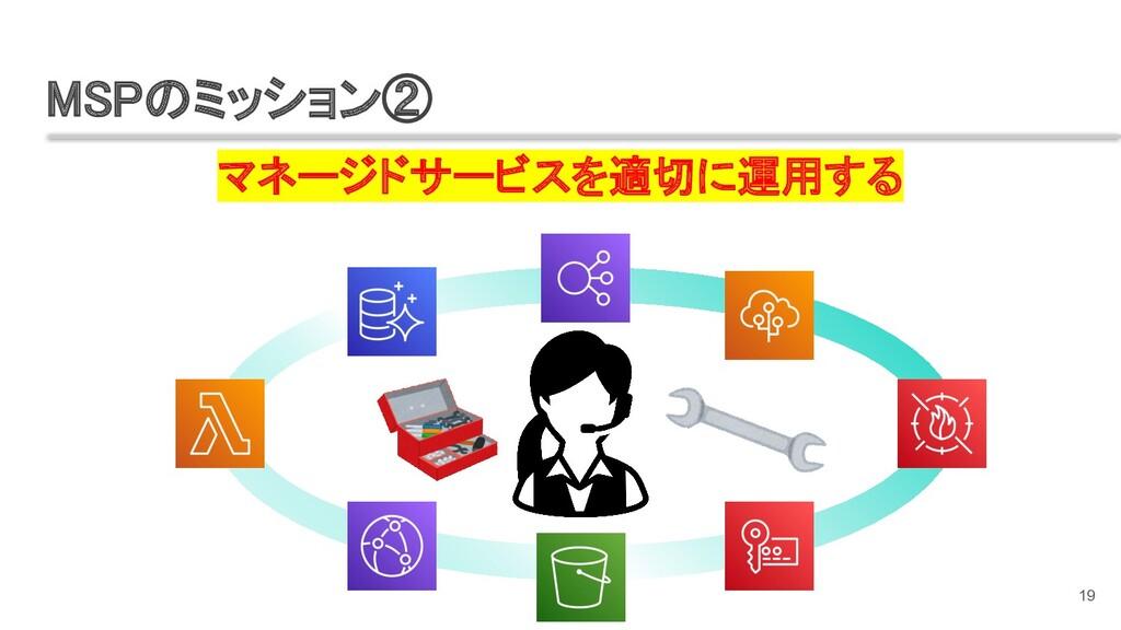 マネージドサービスを適切に運用する MSPのミッション② 19