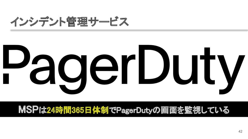 インシデント管理サービス 42 MSPは24時間365日体制でPagerDutyの画面を監視...