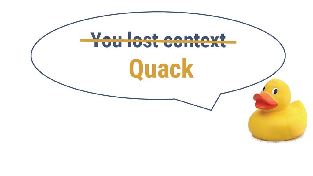 You lost context Quack