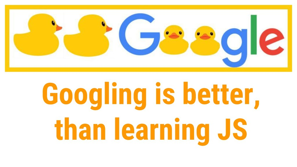 30 Googling is better, than learning JS