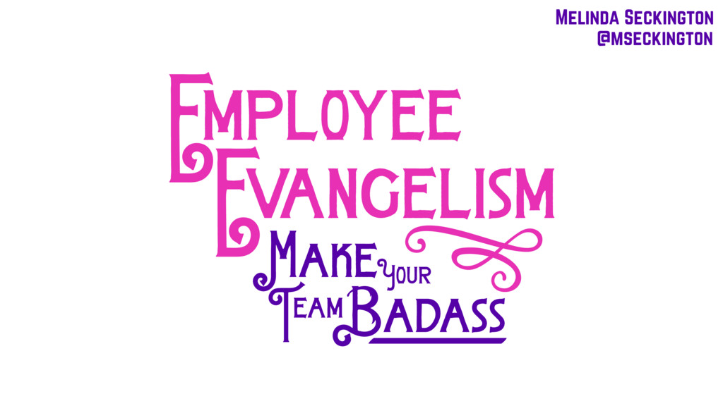 i Badass mployee vangelism E E Your Make eam T ...