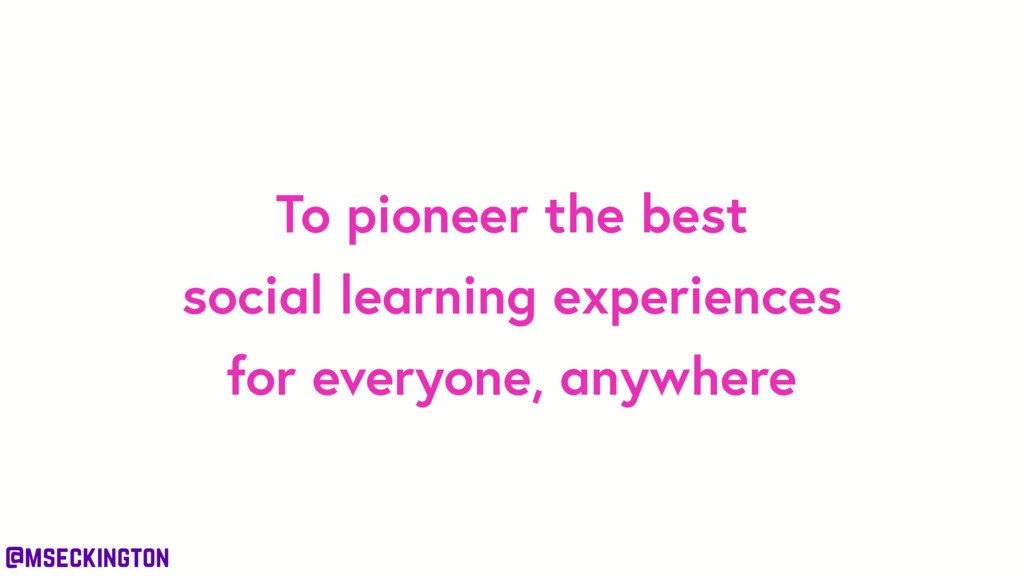 @mseckington To pioneer the best social learnin...