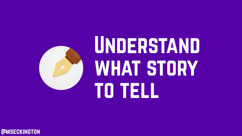 Understand what story to tell @mseckington