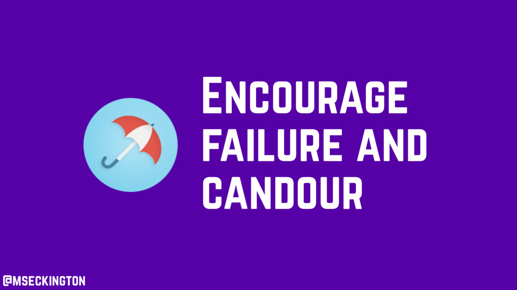 Encourage failure and candour @mseckington