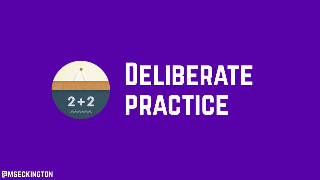 @mseckington Deliberate practice