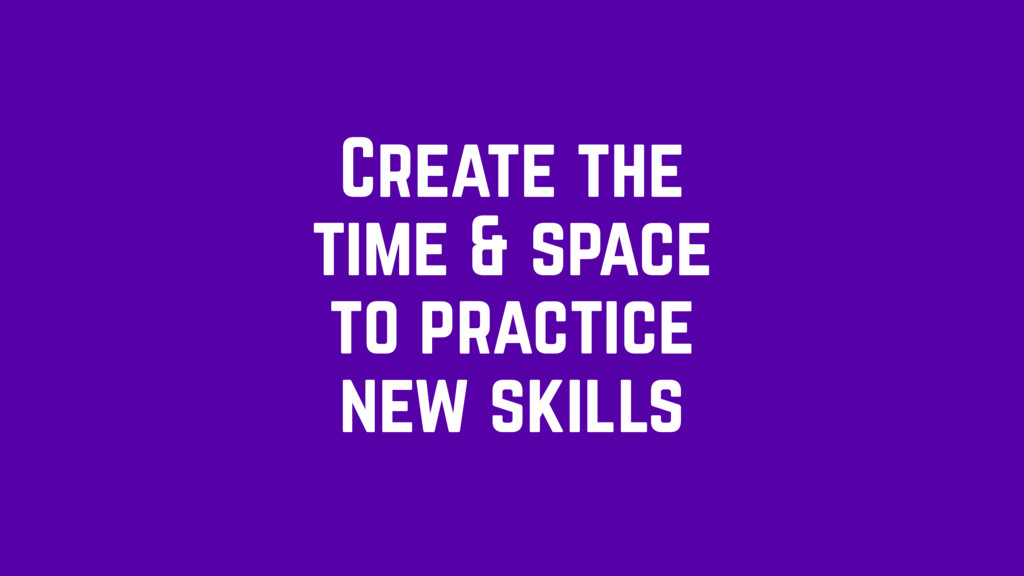Create the time & space to practice new skills