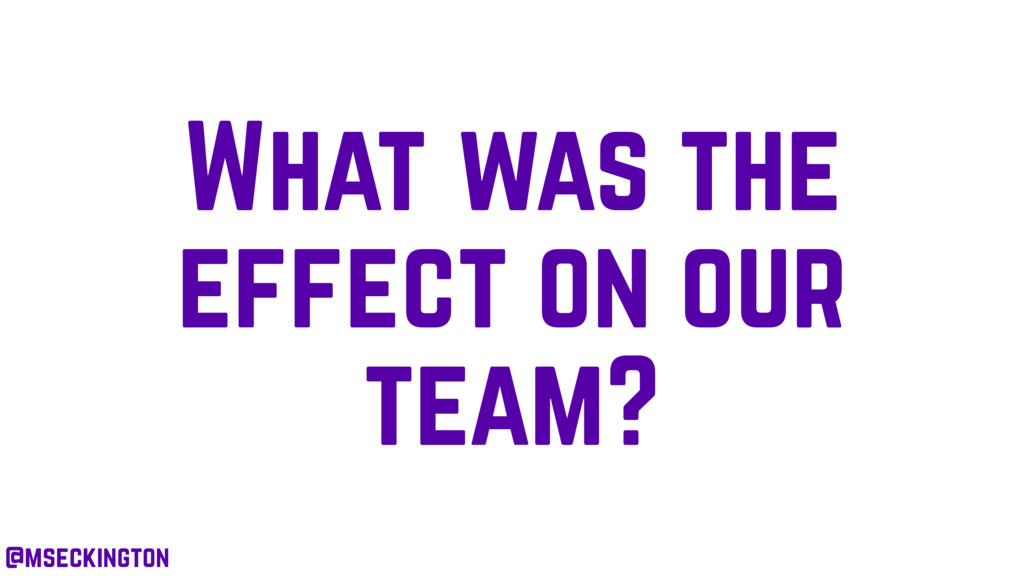 What was the effect on our team? @mseckington