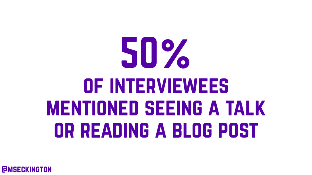 50% of interviewees mentioned seeing a talk or ...
