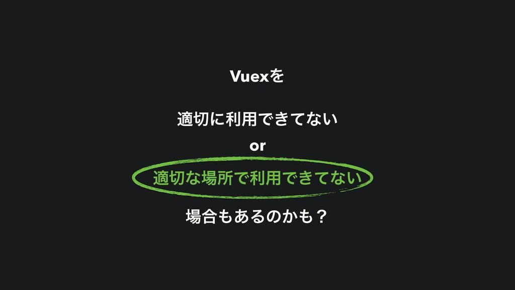 VuexΛ దʹར༻Ͱ͖ͯͳ͍ or దͳॴͰར༻Ͱ͖ͯͳ͍ ߹͋Δͷ͔ʁ