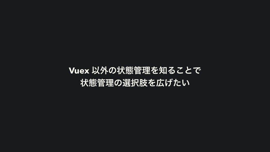 Vuex Ҏ֎ͷঢ়ଶཧΛΔ͜ͱͰ ঢ়ଶཧͷબࢶΛ͍͛ͨ