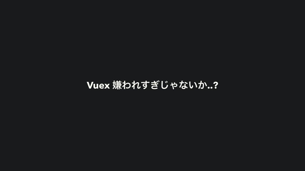 Vuex ݏΘΕ͗͢͡Όͳ͍͔..?