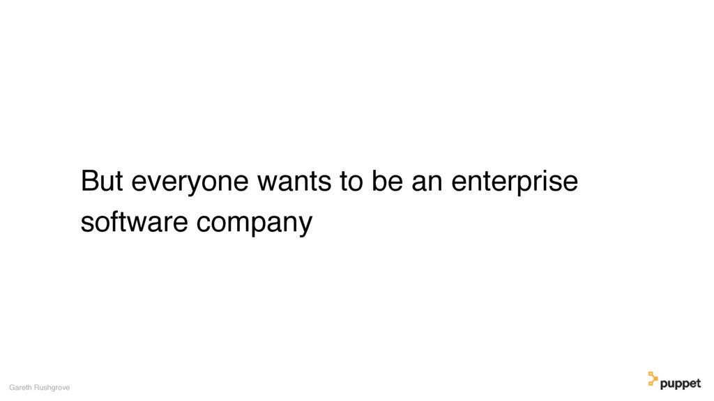 But everyone wants to be an enterprise software...