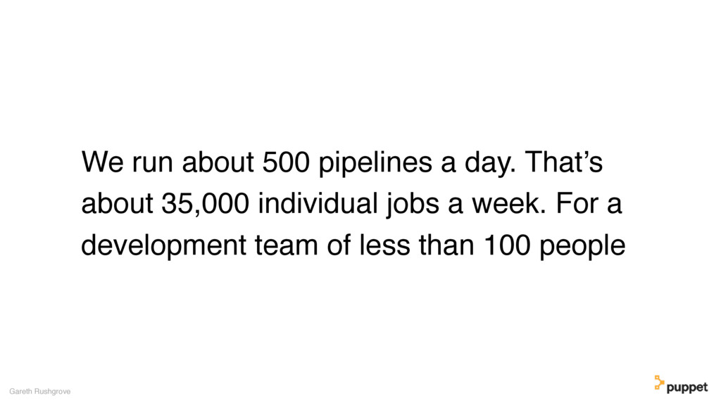 We run about 500 pipelines a day. That's about ...