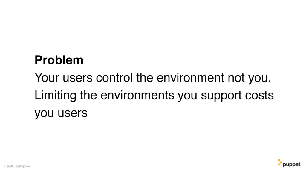 Problem Your users control the environment not ...